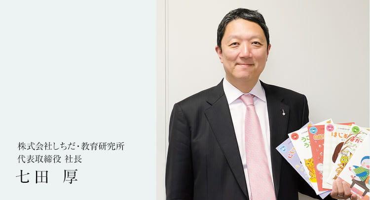 株式会社しちだ・教育研究所 代表取締役 社長 七田 厚