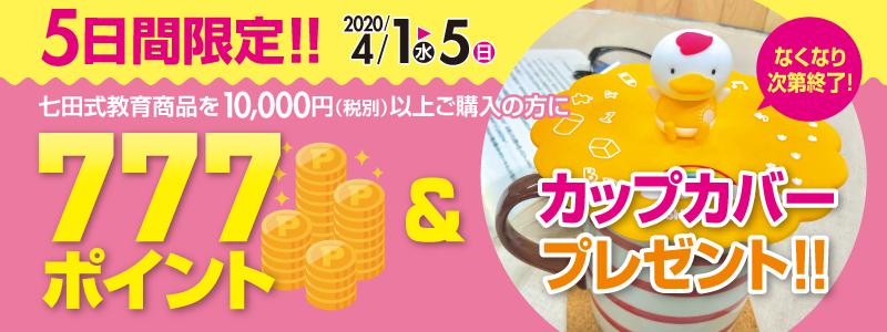 2020年4月1日 水曜日から5日 日曜日の5日間限定!!七田式教育商品を税別10000円以上ご購入の方に777ポイント&カップカバー プレゼント!!なくなり次第終了!